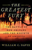 The Greatest Fury The Battle of New Orleans and the Rebirth of America, William C Davis