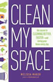 Clean My Space The Secret to Cleaning Better, Faster, and Loving Your Home Every Day, Melissa Maker