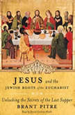 Jesus and the Jewish Roots of the Eucharist Unlocking the Secrets of the Last Supper, Brant Pitre
