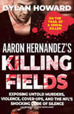 Aaron Hernandez's Killing Fields Exposing Untold Murders, Violence, Cover-Ups, and the NFL's Shocking Code of Silence, Dylan Howard