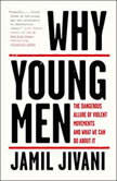 Why Young Men The Dangerous Allure of Violent Movements and What We Can Do About It, Jamil Jivani