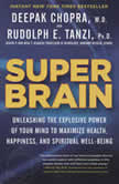 Super Brain Unleashing the Explosive Power of Your Mind to Maximize Health, Happiness, and Spiritual Well-Being, Rudolph E. Tanzi, Ph.D.