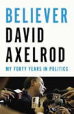 Believer My Forty Years in Politics, David Axelrod