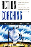 Action Coaching How to Leverage Individual Performance for Company Success, David L. Dotlich