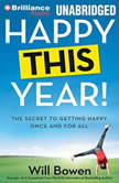 Happy This Year! The Secret to Getting Happy Once and for All, Will Bowen