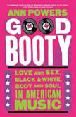 Good Booty Love and Sex, Black and White, Body and Soul in American Music, Ann Powers