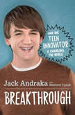 Breakthrough: How One Teen Innovator Is Changing the World, Jack Andraka