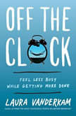 Off the Clock Feel Less Busy While Getting More Done, Laura Vanderkam