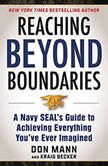Reaching beyond Boundaries A Navy SEAL's Guide to Achieving Everything You've Ever Imagined, Don Mann