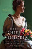 Becoming Queen Victoria The Unexpected Rise of Britain's Greatest Monarch, Kate Williams