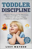 Toddler Discipline Effective Strategies to Eliminate Tantrums and Raise a Happy, Confident, and Respectful Child. Tips to Turn Your Little Devil Into a Little Angel, Lucy Watson