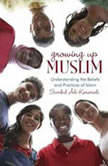 Growing Up Muslim Understanding the Beliefs and Practices of Islam, Sumbul Ali-Karamali