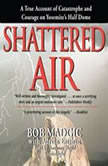 Shattered Air A True Account of Catastrophe and Courage on Yosemites Half Dome, Bob Madgic with Adrian Esteban