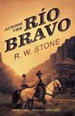 Across the Ro Bravo, R. W. Stone