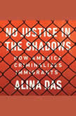 No Justice in the Shadows How America Criminalizes Immigrants, Alina Das