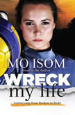 Wreck My Life Journeying from Broken to Bold, Mo Isom