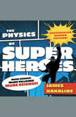 The Physics of Superheroes More Heroes! More Villains! More Science! Spectacular Second Edition, James Kakalios