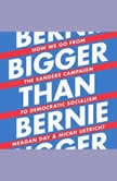 Bigger Than Bernie How We Go from the Sanders Campaign to Democratic Socialism, Meagan Day