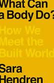 What Can a Body Do? How We Meet the Built World, Sara Hendren
