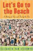 Lets Go to the Beach A History of Sun and Fun by the Sea, Elizabeth Van Steenwyk