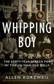 Whipping Boy The Forty-Year Search for My Twelve-Year-Old Bully, Allen Kurzweil