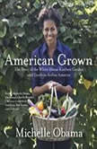 American Grown The Story of the White House Kitchen Garden and Gardens Across America, Michelle Obama