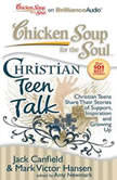 Chicken Soup for the Soul: Christian Teen Talk Christian Teens Share Their Stories of Support, Inspiration, and Growing Up, Jack Canfield