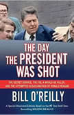 The Day the President Was Shot The Secret Service, the FBI, a Would-Be Killer, and the Attempted Assassination of Ronald Reagan, Bill O'Reilly