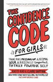 The Confidence Code for Girls Taking Risks, Messing Up, and Becoming Your Amazingly Imperfect, Totally Powerful Self, Katty Kay