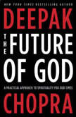 The Future of God A Practical Approach to Spirituality for Our Times, Deepak Chopra, M.D.