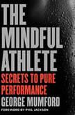 The Mindful Athlete Secrets to Pure Performance, George Mumford