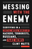 Messing with the Enemy Surviving in a Social Media World of Hackers, Terrorists, Russians, and Fake News, Clint Watts