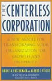 The Centerless Corporation Transforming Your Organization for Growth and Prosperity, Bruce A. Pasternack