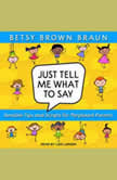 Just Tell Me What to Say Sensible Tips and Scripts for Perplexed Parents, Betsy Brown Braun