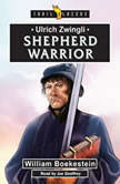 Ulrich Zwingli: Shepherd Warrior, William Boekestein