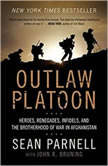Outlaw Platoon Heroes, Renegades, Infidels, and the Brotherhood of War in Afghanistan, Sean Parnell