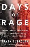 Days of Rage America's Radical Underground, the FBI, and the Forgotten Age of Revolutionary V iolence, Bryan Burrough
