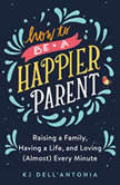 How to be a Happier Parent Raising a Family, Having a Life and Loving (Almost) Every Minute, KJ Dell'Antonia