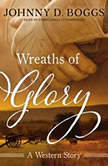 Wreaths of Glory A Western Story, Johnny D. Boggs