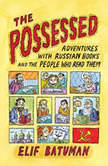 The Possessed Adventures with Russian Books and the People Who Read Them, Elif Batuman