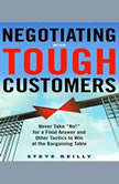 Negotiating with Tough Customers Never Take No! for a Final Answer and Other Tactics to Win at the Bargaining Table, Steve Reilly