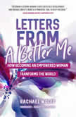 Letters from a Better Me How Becoming an Empowered Woman Transforms the World, Rachael Wolff