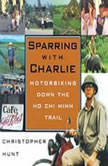 Sparring with Charlie Motorbiking Down the Ho Chi Minh Trail, Christopher Hunt