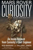 Mars Rover Curiosity An Inside Account from Curiositys Chief Engineer, Rob Manning; William L. Simon