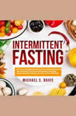 Intermittent Fasting: How to Lose Weight, Burn Fat, and Live a Healthy Life with the Fasting Diet! The Best Fasting Guide You Need for Women and Men's Weight Loss, Plus a 7 Days Meal Plan!, Michael S. Davis