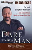 Dare to Be a Man The Truth Every Man Must Know...and Every Woman Needs to Know About Him, Bishop David G. Evans