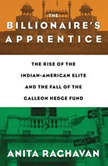 The Billionaire's Apprentice The Rise of The Indian-American Elite and The Fall of The Galleon Hedge Fund, Anita Raghavan