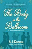The Body in the Ballroom An Alice Roosevelt Mystery, R. J.  Koreto