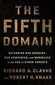 The Fifth Domain Defending Our Country, Our Companies, and Ourselves in the Age of Cyber Threats, Richard A. Clarke