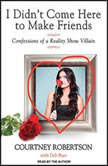 I Didn't Come Here to Make Friends Confessions of a Reality Show Villain, Courtney Robertson